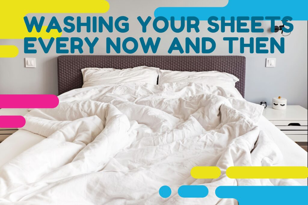 Washing Your Sheets Every Now And Then