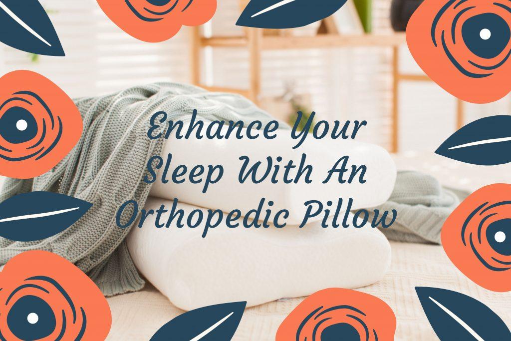 Enhance Your Sleep With An Orthopedic Pillow